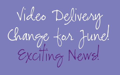 Video Delivery Change for June! Exciting News!
